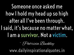 ... no matter what, I am a survivor. Not a victim. ~ Patricia Buckley