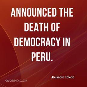 Alejandro Toledo - announced the death of democracy in Peru.