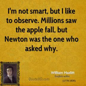 William Hazlitt - I'm not smart, but I like to observe. Millions saw ...