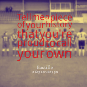 Quotes Picture: tell me a piece of your history that you're proud to ...