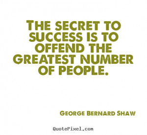 The Secret To Success Is To Offend The Greatest Number Of People ...