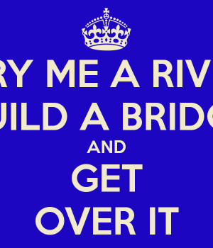 CRY ME A RIVER BUILD A BRIDGE AND GET OVER IT