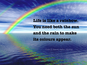 Life is like a rainbow. You need both the sun and the rain to make it ...