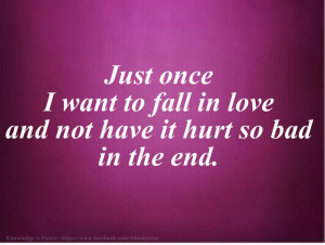... once I want to fall in love and not have it hurt so bad in the end