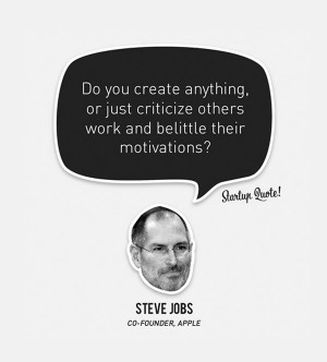 ... just criticize others work and belittle their motivations steve jobs