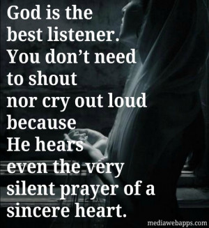 God is the best listener. You don't need to shout nor cry out loud ...