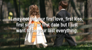 may not be your first love, first kiss, first sight, or first date ...