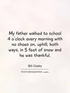 My father walked to school 4 o'clock every morning with no shoes on ...