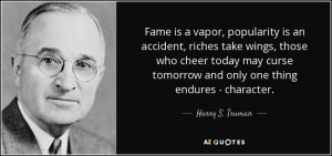 ... tomorrow and only one thing endures - character. - Harry S. Truman