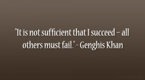 """... that I succeed – all others must fail."""" – Genghis Khan"""