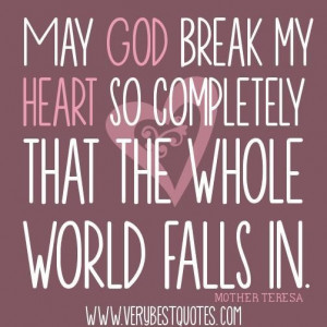 May god break my heart so completely that the whole world falls in ...