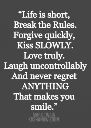 Life is short. Break the rules. Forgive quickly. Kiss slowly. Love ...
