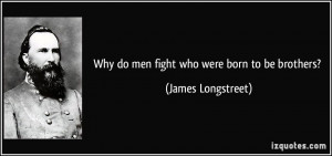 Why do men fight who were born to be brothers? - James Longstreet