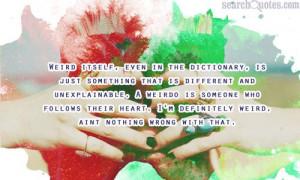 ... weirdo is someone who follows their heart. Im definitely weird, aint