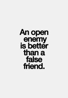 respect an open enemy. I've had my share of false/fake/disloyal ...