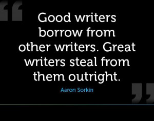 Good writers borrow from other writers. Great writers steal from them ...