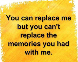 You-can-replace-me-but-you-cant-replace-the-memories-you-had-with-me ...