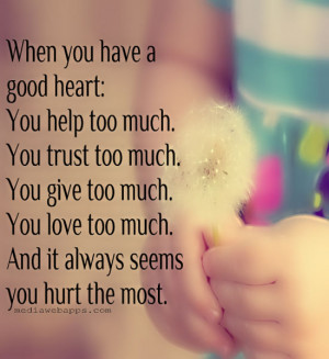have a good heart: You help too much. You trust too much. You give too ...