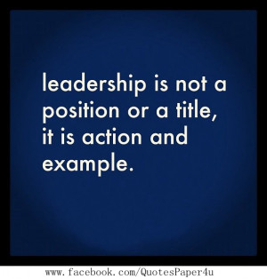 Leadership is not a position or a title, it's action and example.