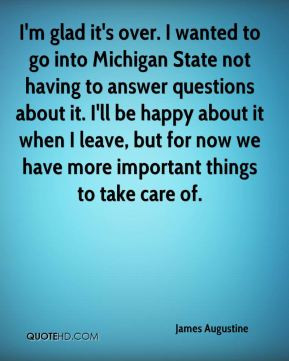 James Augustine - I'm glad it's over. I wanted to go into Michigan ...