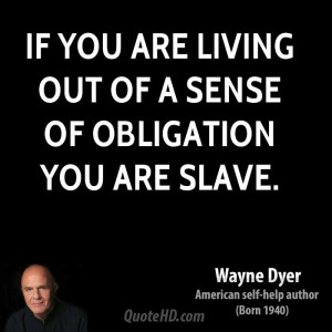 If you are living out of a sense of obligation you are slave.