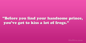 Before you find your handsome prince, you've got to kiss a lot of ...