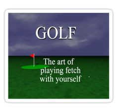 Golf. The art of playing fetch with yourself