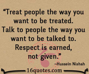 people the way you want to be treated. Talk to people the way you ...