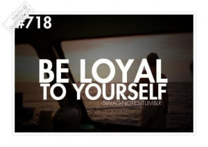 Be loyal to yourself quote