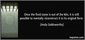 ... to mentally reconstruct it in its original form. - Andy Goldsworthy