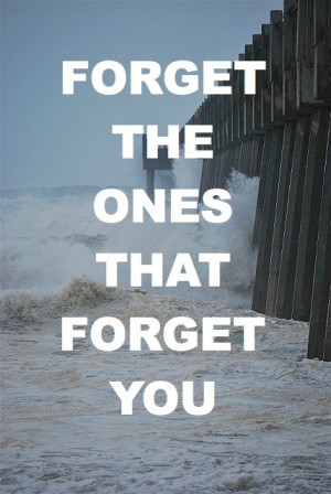 Forget the ones that forget you.