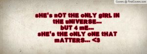sHE's nOT tHE oNLY gIRL iN tHE uNIVERSE...bUT 4 mE...sHE's tHE oNLY ...