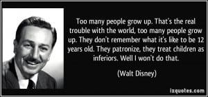 many people grow up. That's the real trouble with the world, too many ...
