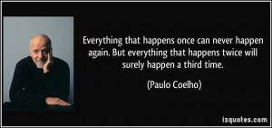 that happens once can never happen again. But everything that happens ...