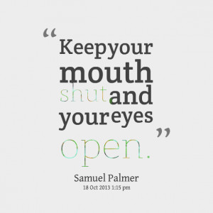 Quotes Picture: keep your mouth shut and your eyes open