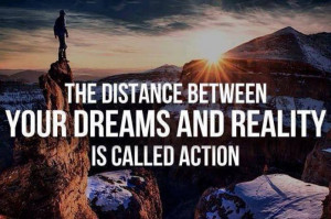 The Distance Between Dreams And Reality Is Action