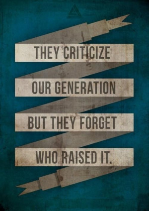 they criticize our generation but they forget who raised it