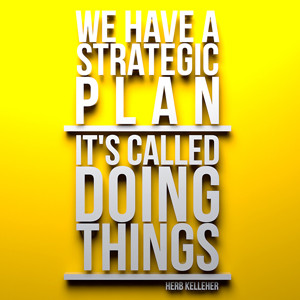 """... Herb Kelleher. """"We have a strategic plan, its called doing things"""