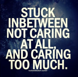 Not caring / caring too much - yes!