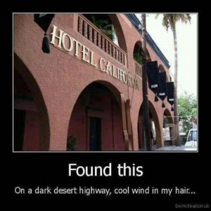 ... when I was 12. WELCOME TO THE HOTEL CALIFORNIA SHUCH A LOVELY PLACE