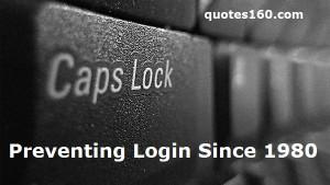 "CAPS LOCK –Preventing Login Since 1980. """