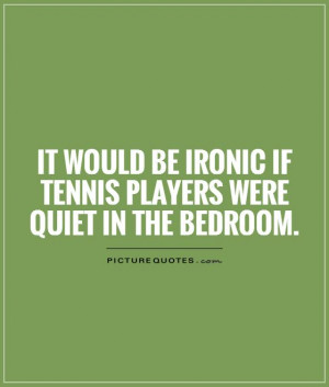 ... be ironic if tennis players were quiet in the bedroom Picture Quote #1
