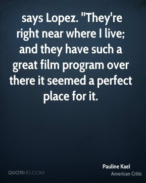 Pauline Kael - says Lopez. ''They're right near where I live; and they ...