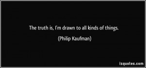 The truth is, I'm drawn to all kinds of things. - Philip Kaufman