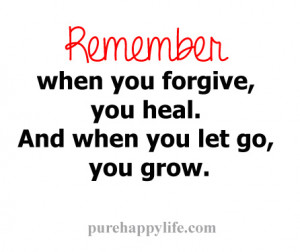 Remember, when you forgive, you heal. And when you let go, you grow.