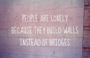 People are lonely because they build walls instead of bridges.