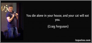 You die alone in your house, and your cat will eat you. - Craig ...