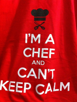 Only insecure, misplaced chefs can't keep calm. The ones who are ...