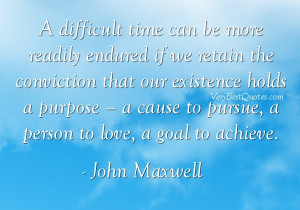 ... cause to pursue, a person to love, a goal to achieve. - John Maxwell