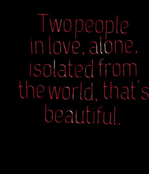 Quotes Picture: two people in love, alone, isolated from the world ...
